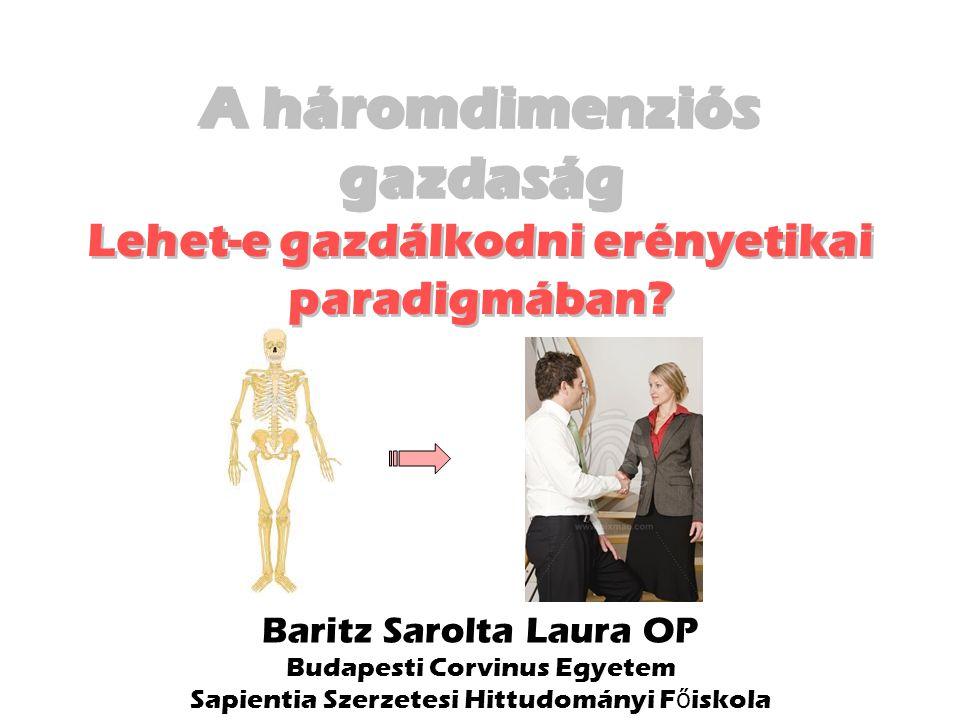 Baritz Sarolta Laura OP Budapesti Corvinus Egyetem Sapientia Szerzetesi Hittudományi F ő iskola A háromdimenziós gazdaság Lehet-e gazdálkodni erényetikai paradigmában.