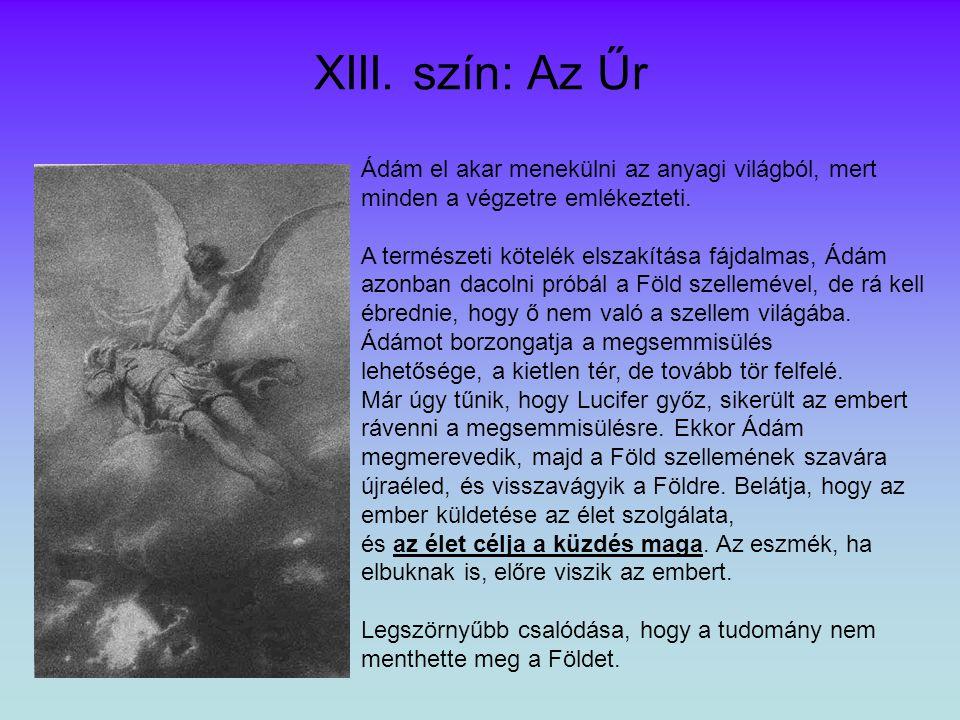XIII. szín: Az Űr Ádám el akar menekülni az anyagi világból, mert minden a végzetre emlékezteti. A természeti kötelék elszakítása fájdalmas, Ádám azon