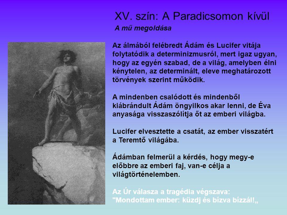 XV. szín: A Paradicsomon kívül A mű megoldása Az álmából felébredt Ádám és Lucifer vitája folytatódik a determinizmusról, mert igaz ugyan, hogy az egy
