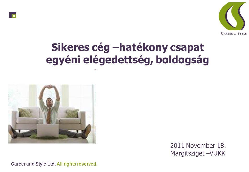 Career and Style Ltd. All rights reserved. Sikeres cég –hatékony csapat egyéni elégedettség, boldogság 2011 November 18. Margitsziget –VUKK