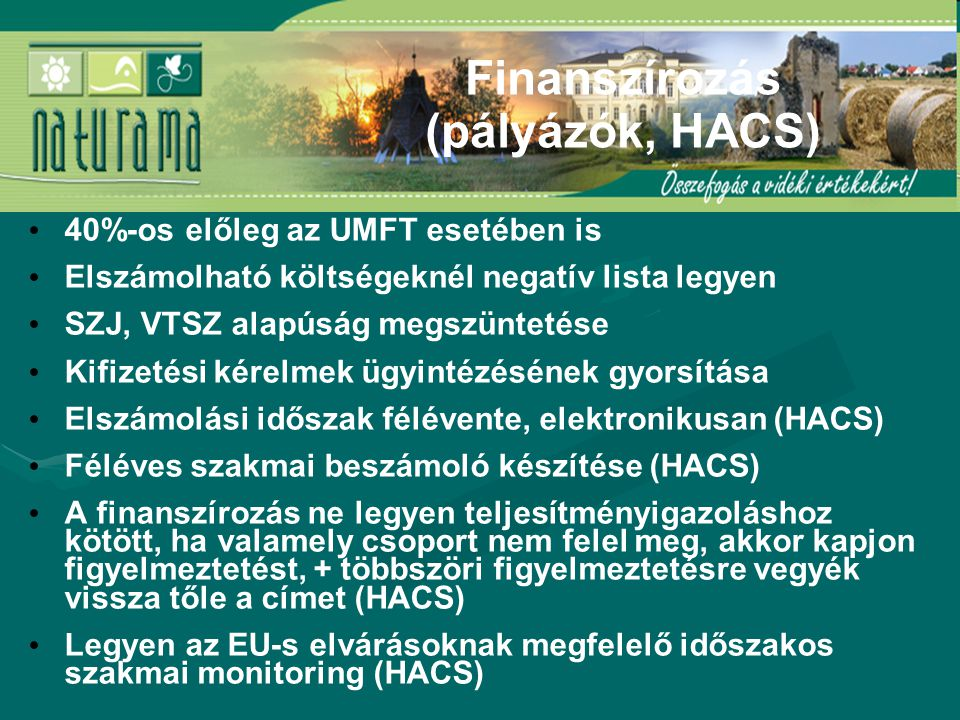 40%-os előleg az UMFT esetében is Elszámolható költségeknél negatív lista legyen SZJ, VTSZ alapúság megszüntetése Kifizetési kérelmek ügyintézésének gyorsítása Elszámolási időszak félévente, elektronikusan (HACS) Féléves szakmai beszámoló készítése (HACS) A finanszírozás ne legyen teljesítményigazoláshoz kötött, ha valamely csoport nem felel meg, akkor kapjon figyelmeztetést, + többszöri figyelmeztetésre vegyék vissza tőle a címet (HACS) Legyen az EU-s elvárásoknak megfelelő időszakos szakmai monitoring (HACS) Finanszírozás (pályázók, HACS)