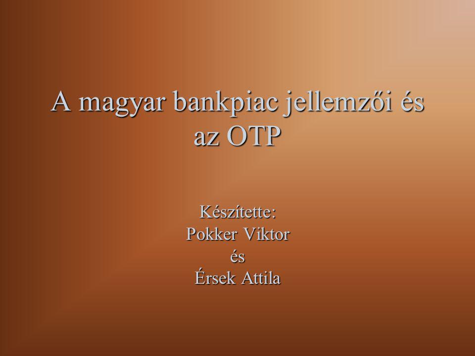 A magyar bankpiac jellemzői és az OTP Készítette: Pokker Viktor és Érsek Attila