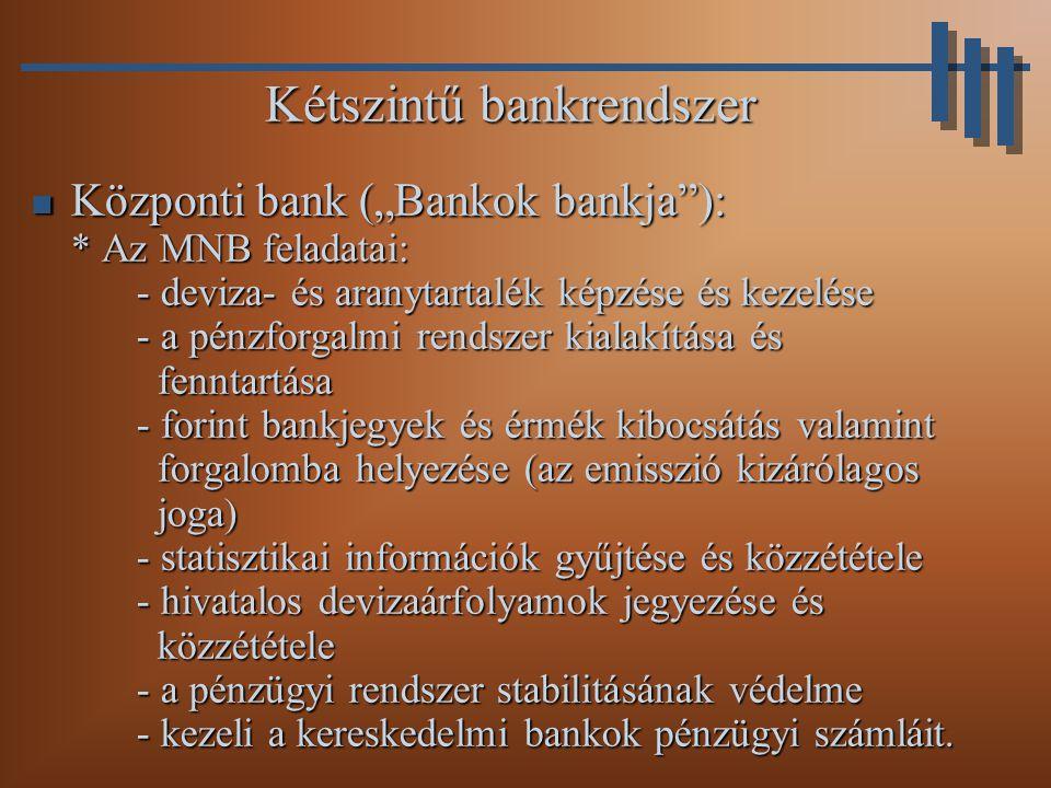 """Kétszintű bankrendszer Központi bank (""""Bankok bankja ): * Az MNB feladatai: - deviza- és aranytartalék képzése és kezelése - a pénzforgalmi rendszer kialakítása és fenntartása - forint bankjegyek és érmék kibocsátás valamint forgalomba helyezése (az emisszió kizárólagos joga) - statisztikai információk gyűjtése és közzététele - hivatalos devizaárfolyamok jegyezése és közzététele - a pénzügyi rendszer stabilitásának védelme - kezeli a kereskedelmi bankok pénzügyi számláit."""