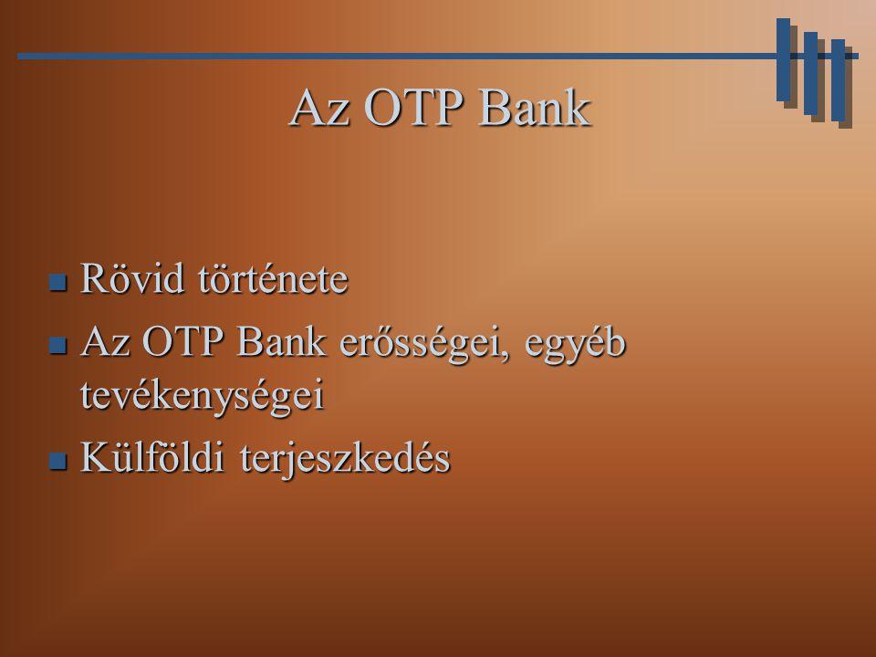 Az OTP rövid története A rendszerváltás előtt hosszú ideig egyeduralkodó bank volt (egyszintű bankrendszer) A rendszerváltás előtt hosszú ideig egyeduralkodó bank volt (egyszintű bankrendszer) 1991-ben alakult részvénytársasággá 1991-ben alakult részvénytársasággá 1993-97 között több lépcsőben privatizálták (tőzsdei értékesítés) 1993-97 között több lépcsőben privatizálták (tőzsdei értékesítés) A rendszerváltás óta ugyanazon magyar vezetés irányította, melynek érdeme a vezető szerep megtartása A rendszerváltás óta ugyanazon magyar vezetés irányította, melynek érdeme a vezető szerep megtartása
