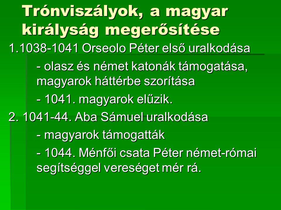 Trónviszályok, a magyar királyság megerősítése 1.1038-1041 Orseolo Péter első uralkodása - olasz és német katonák támogatása, magyarok háttérbe szorít