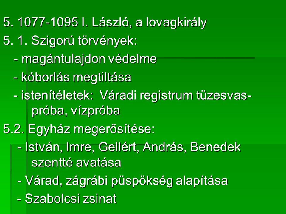 5. 1077-1095 I. László, a lovagkirály 5. 1. Szigorú törvények: - magántulajdon védelme - kóborlás megtiltása - kóborlás megtiltása - istenítéletek: Vá