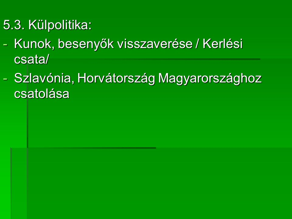 5.3. Külpolitika: -Kunok, besenyők visszaverése / Kerlési csata/ -Szlavónia, Horvátország Magyarországhoz csatolása