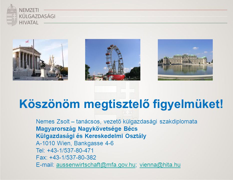 Köszönöm megtisztelő figyelmüket! Nemes Zsolt – tanácsos, vezető külgazdasági szakdiplomata Magyarország Nagykövetsége Bécs Külgazdasági és Kereskedel