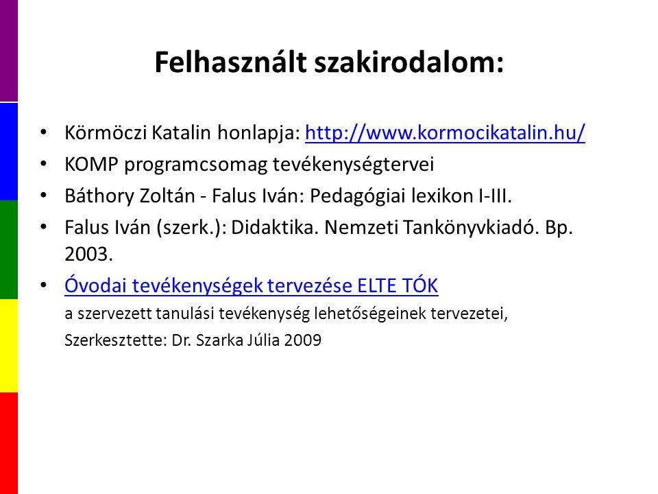 Felhasznált szakirodalom: Körmöczi Katalin honlapja: http://www.kormocikatalin.hu/http://www.kormocikatalin.hu/ KOMP programcsomag tevékenységtervei Báthory Zoltán - Falus Iván: Pedagógiai lexikon I-III.