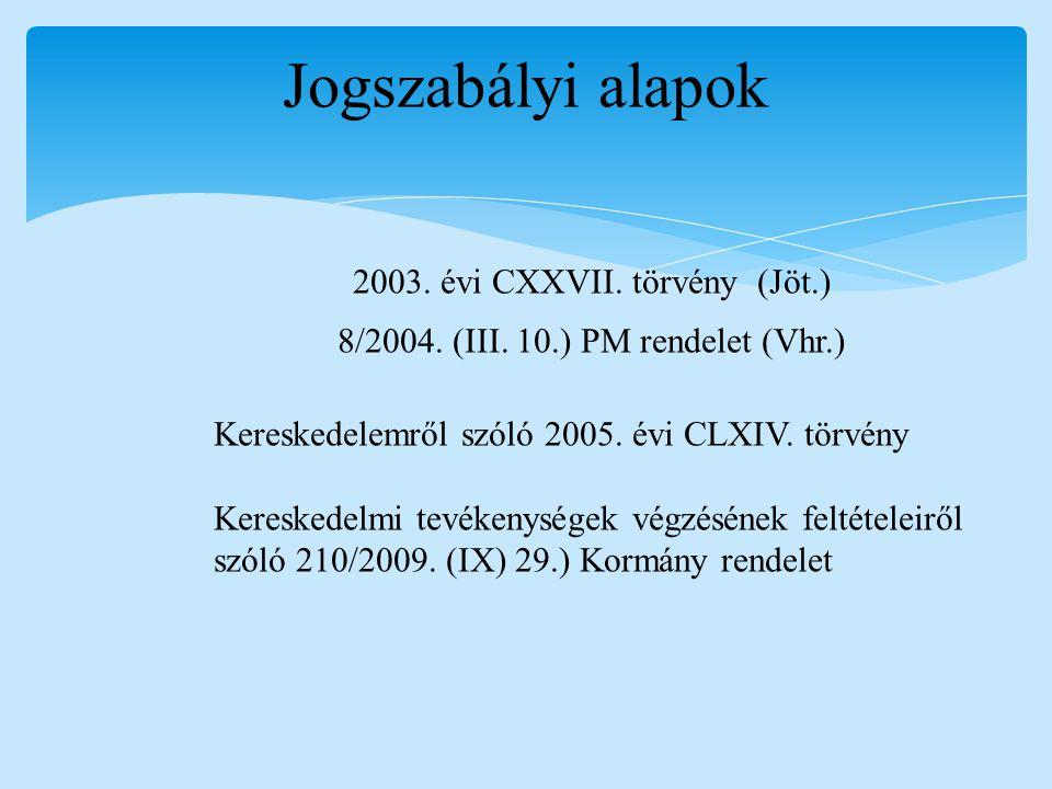 Jogszabályi alapok 2003. évi CXXVII. törvény (Jöt.) 8/2004. (III. 10.) PM rendelet (Vhr.) Kereskedelemről szóló 2005. évi CLXIV. törvény Kereskedelmi