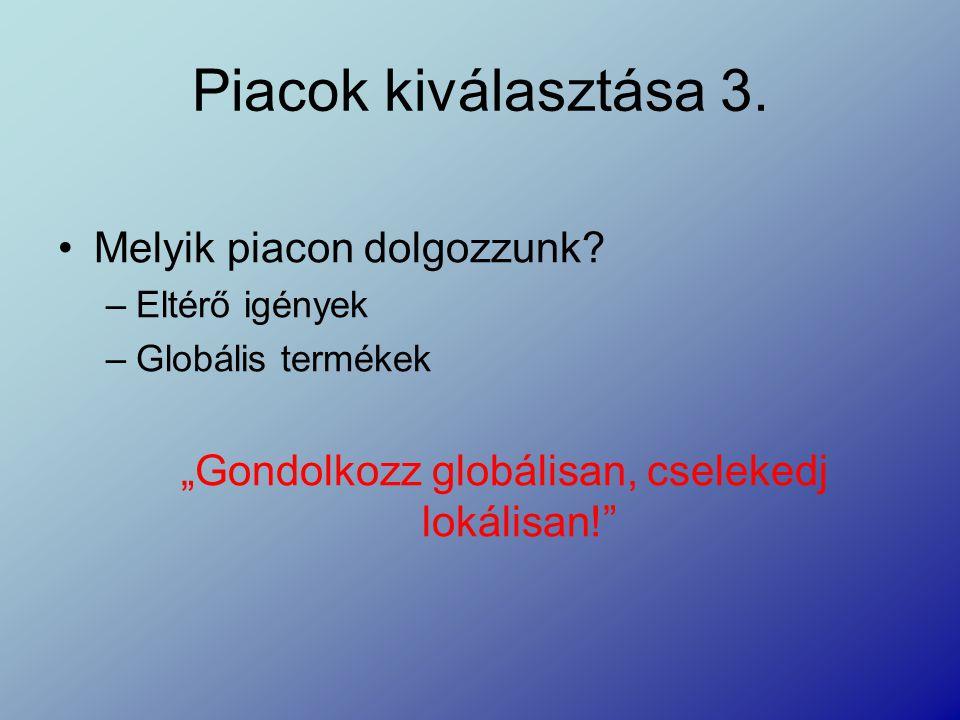 """Piacok kiválasztása 3. Melyik piacon dolgozzunk? –Eltérő igények –Globális termékek """"Gondolkozz globálisan, cselekedj lokálisan!"""""""
