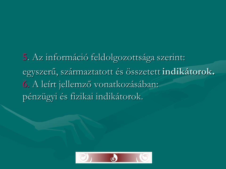 5. Az információ feldolgozottsága szerint: egyszerű, származtatott és összetett indikátorok. 6. A leírt jellemző vonatkozásában: pénzügyi és fizikai i