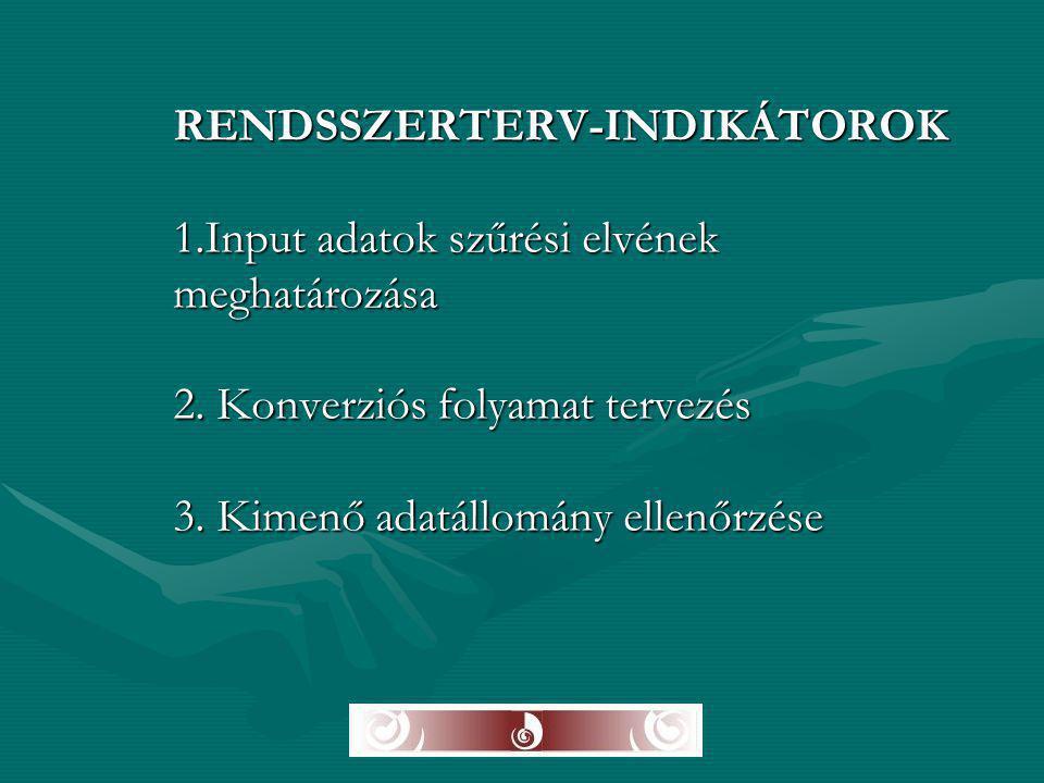 RENDSSZERTERV-INDIKÁTOROK 1.Input adatok szűrési elvének meghatározása 2. Konverziós folyamat tervezés 3. Kimenő adatállomány ellenőrzése