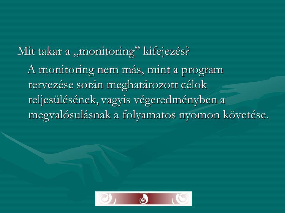 """Mit takar a """"monitoring"""" kifejezés? A monitoring nem más, mint a program tervezése során meghatározott célok teljesülésének, vagyis végeredményben a m"""
