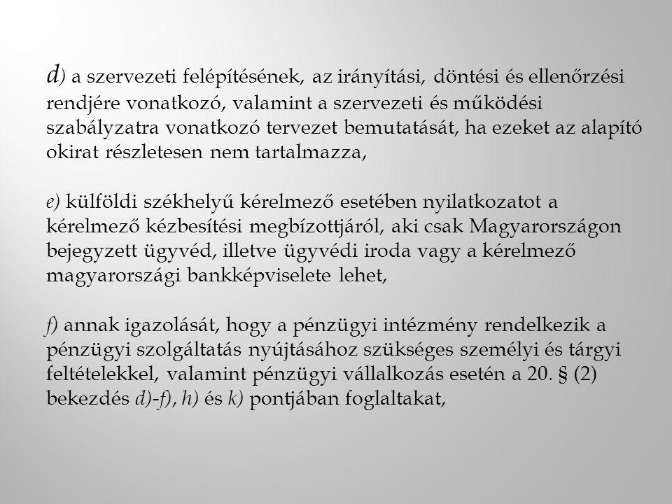 d ) a szervezeti felépítésének, az irányítási, döntési és ellenőrzési rendjére vonatkozó, valamint a szervezeti és működési szabályzatra vonatkozó tervezet bemutatását, ha ezeket az alapító okirat részletesen nem tartalmazza, e) külföldi székhelyű kérelmező esetében nyilatkozatot a kérelmező kézbesítési megbízottjáról, aki csak Magyarországon bejegyzett ügyvéd, illetve ügyvédi iroda vagy a kérelmező magyarországi bankképviselete lehet, f) annak igazolását, hogy a pénzügyi intézmény rendelkezik a pénzügyi szolgáltatás nyújtásához szükséges személyi és tárgyi feltételekkel, valamint pénzügyi vállalkozás esetén a 20.
