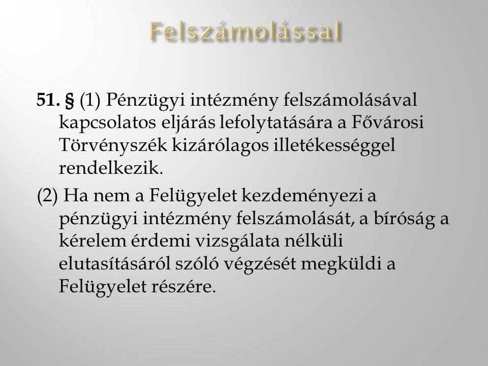 51. § (1) Pénzügyi intézmény felszámolásával kapcsolatos eljárás lefolytatására a Fővárosi Törvényszék kizárólagos illetékességgel rendelkezik. (2) Ha