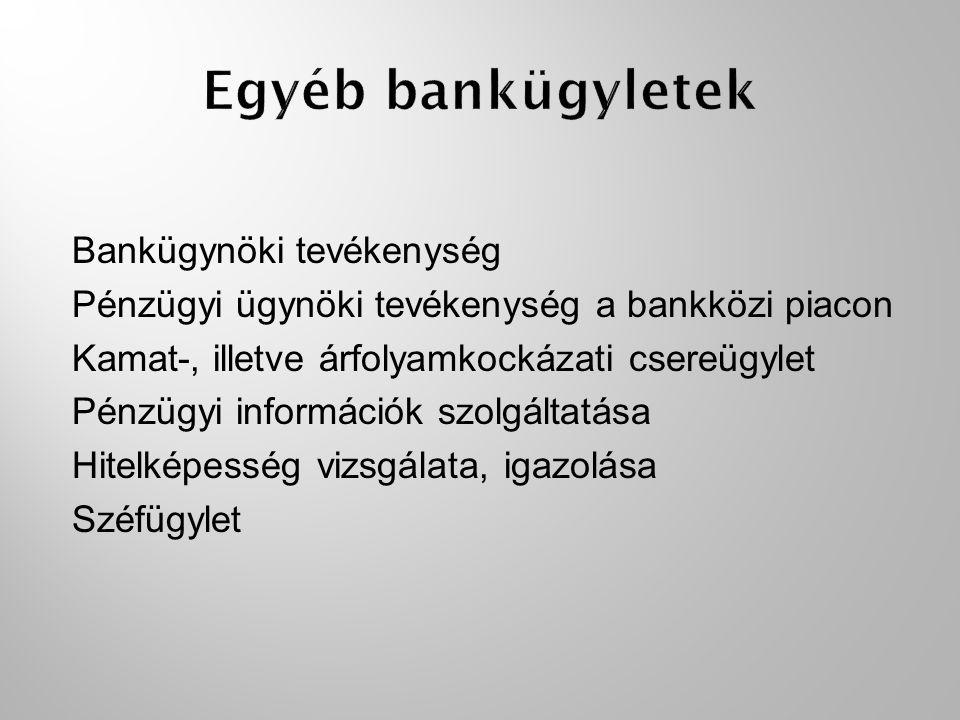 Bankügynöki tevékenység Pénzügyi ügynöki tevékenység a bankközi piacon Kamat-, illetve árfolyamkockázati csereügylet Pénzügyi információk szolgáltatása Hitelképesség vizsgálata, igazolása Széfügylet