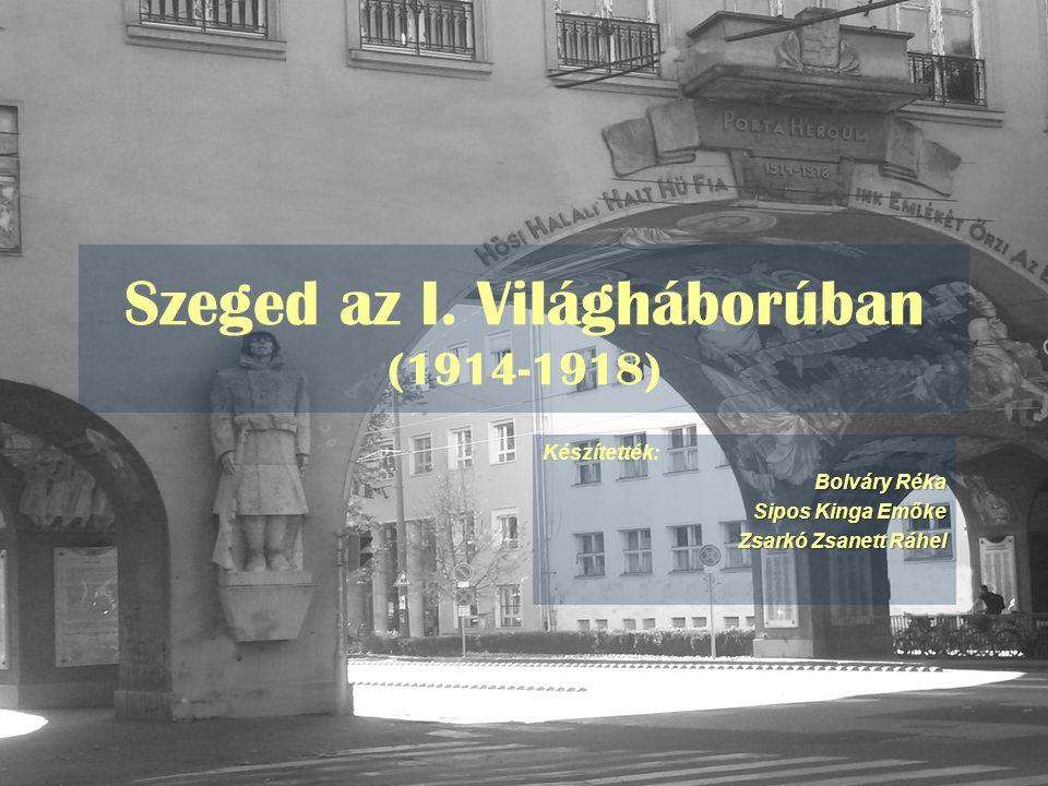 Szeged az I. Világháborúban (1914-1918) Készítették: Bolváry Réka Sipos Kinga Emőke Zsarkó Zsanett Ráhel