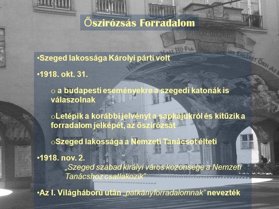 Ő szirózsás Forradalom Szeged lakossága Károlyi párti volt 1918. okt. 31. o a budapesti eseményekre a szegedi katonák is válaszolnak o Letépik a koráb