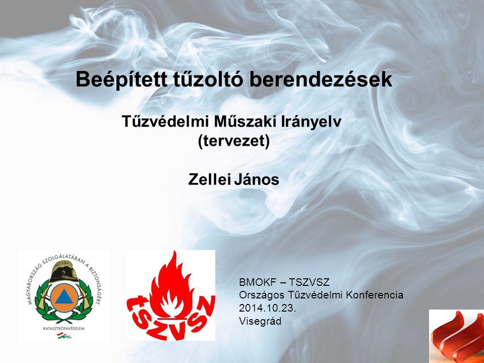 Beépített tűzoltó berendezések Tűzvédelmi Műszaki Irányelv (tervezet) Zellei János BMOKF – TSZVSZ Országos Tűzvédelmi Konferencia 2014.10.23. Visegrád