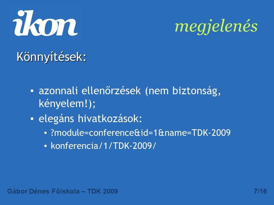 megjelenés Könnyítések: ▪azonnali ellenőrzések (nem biztonság, kényelem!); ▪elegáns hivatkozások: ▪?module=conference&id=1&name=TDK-2009 ▪konferencia/1/TDK-2009/ Gábor Dénes Főiskola – TDK 20097/16