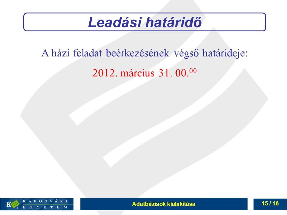 Adatbázisok kialakítása 15 / 16 A házi feladat beérkezésének végső határideje: 2012. március 31. 00. 00 Leadási határidő