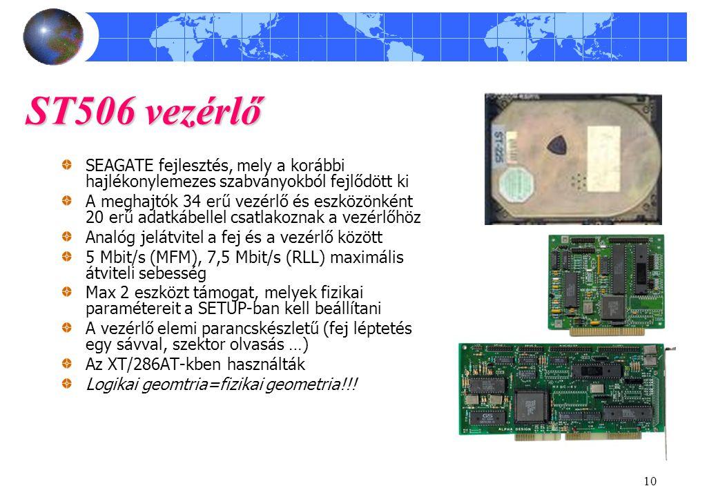 10 ST506 vezérlő SEAGATE fejlesztés, mely a korábbi hajlékonylemezes szabványokból fejlődött ki A meghajtók 34 erű vezérlő és eszközönként 20 erű adatkábellel csatlakoznak a vezérlőhöz Analóg jelátvitel a fej és a vezérlő között 5 Mbit/s (MFM), 7,5 Mbit/s (RLL) maximális átviteli sebesség Max 2 eszközt támogat, melyek fizikai paramétereit a SETUP-ban kell beállítani A vezérlő elemi parancskészletű (fej léptetés egy sávval, szektor olvasás …) Az XT/286AT-kben használták Logikai geomtria=fizikai geometria!!!