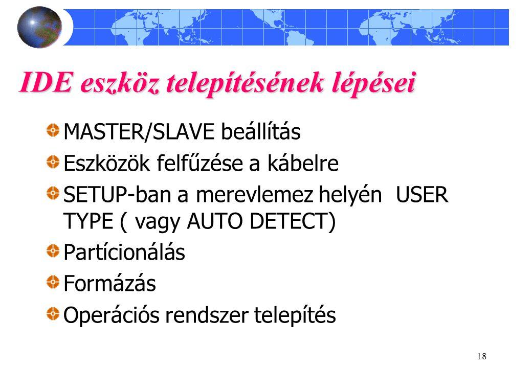 18 IDE eszköz telepítésének lépései MASTER/SLAVE beállítás Eszközök felfűzése a kábelre SETUP-ban a merevlemez helyén USER TYPE ( vagy AUTO DETECT) Partícionálás Formázás Operációs rendszer telepítés