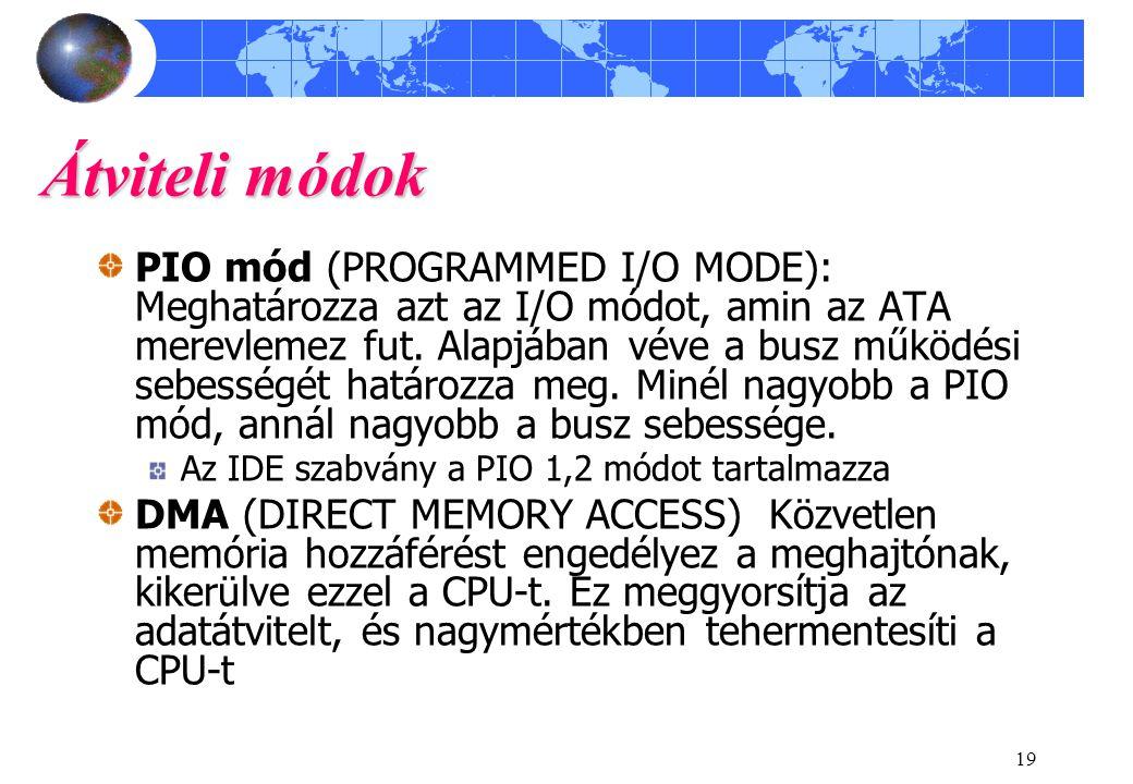 19 Átviteli módok PIO mód (PROGRAMMED I/O MODE): Meghatározza azt az I/O módot, amin az ATA merevlemez fut. Alapjában véve a busz működési sebességét