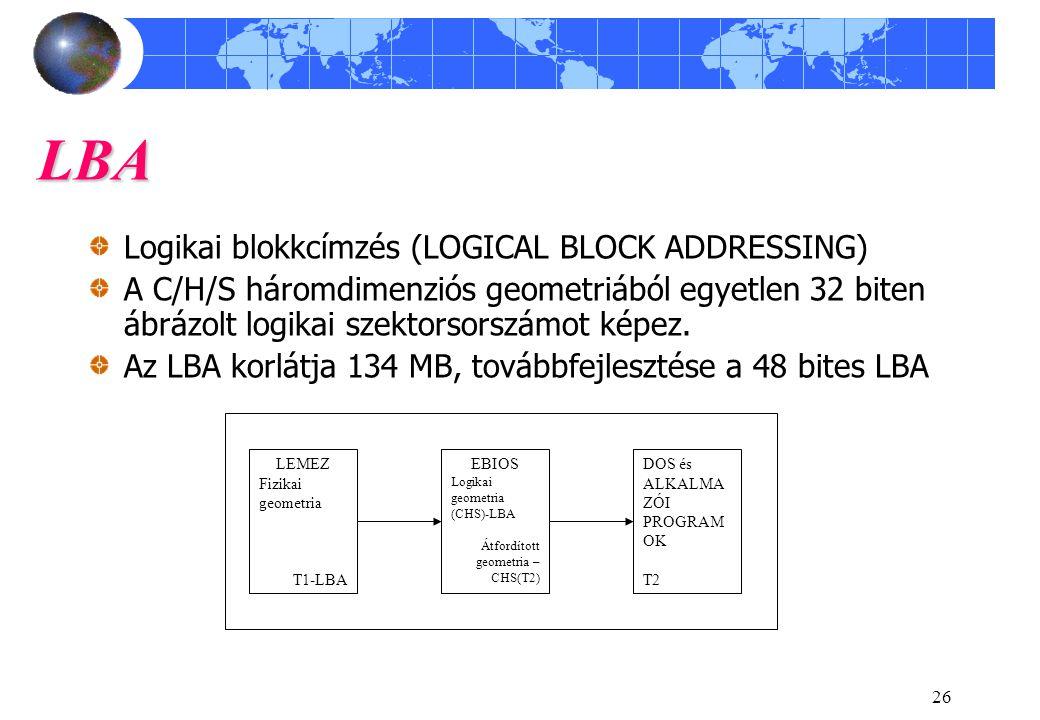 26 LBA Logikai blokkcímzés (LOGICAL BLOCK ADDRESSING) A C/H/S háromdimenziós geometriából egyetlen 32 biten ábrázolt logikai szektorsorszámot képez.