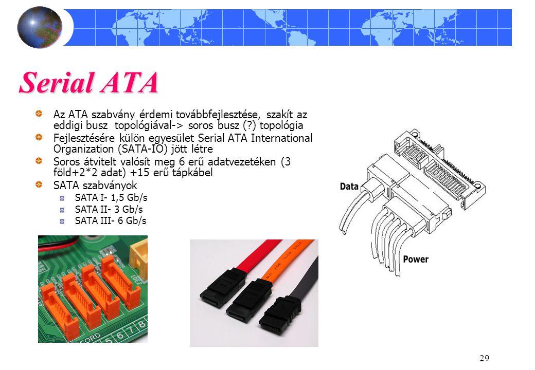 29 Serial ATA Az ATA szabvány érdemi továbbfejlesztése, szakít az eddigi busz topológiával-> soros busz (?) topológia Fejlesztésére külön egyesület Serial ATA International Organization (SATA-IO) jött létre Soros átvitelt valósít meg 6 erű adatvezetéken (3 föld+2*2 adat) +15 erű tápkábel SATA szabványok SATA I- 1,5 Gb/s SATA II- 3 Gb/s SATA III- 6 Gb/s