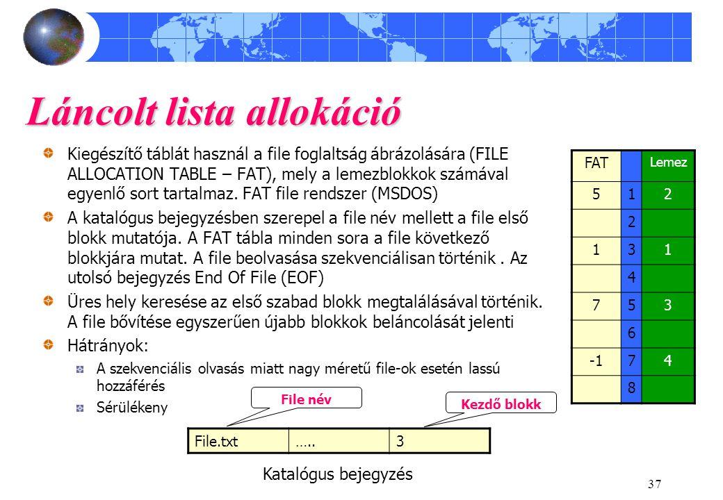 37 Láncolt lista allokáció FAT Lemez 512 2 131 4 753 6 74 8 File.txt…..3 Kezdő blokk Kiegészítő táblát használ a file foglaltság ábrázolására (FILE ALLOCATION TABLE – FAT), mely a lemezblokkok számával egyenlő sort tartalmaz.