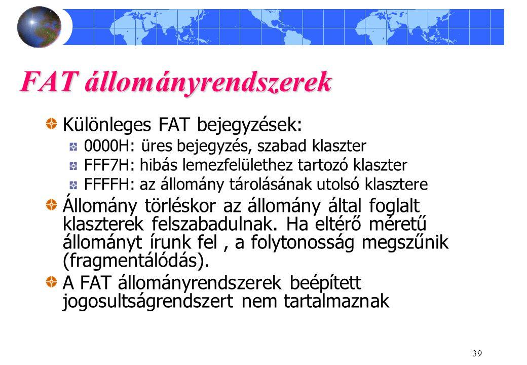 39 FAT állományrendszerek Különleges FAT bejegyzések: 0000H: üres bejegyzés, szabad klaszter FFF7H: hibás lemezfelülethez tartozó klaszter FFFFH: az állomány tárolásának utolsó klasztere Állomány törléskor az állomány által foglalt klaszterek felszabadulnak.