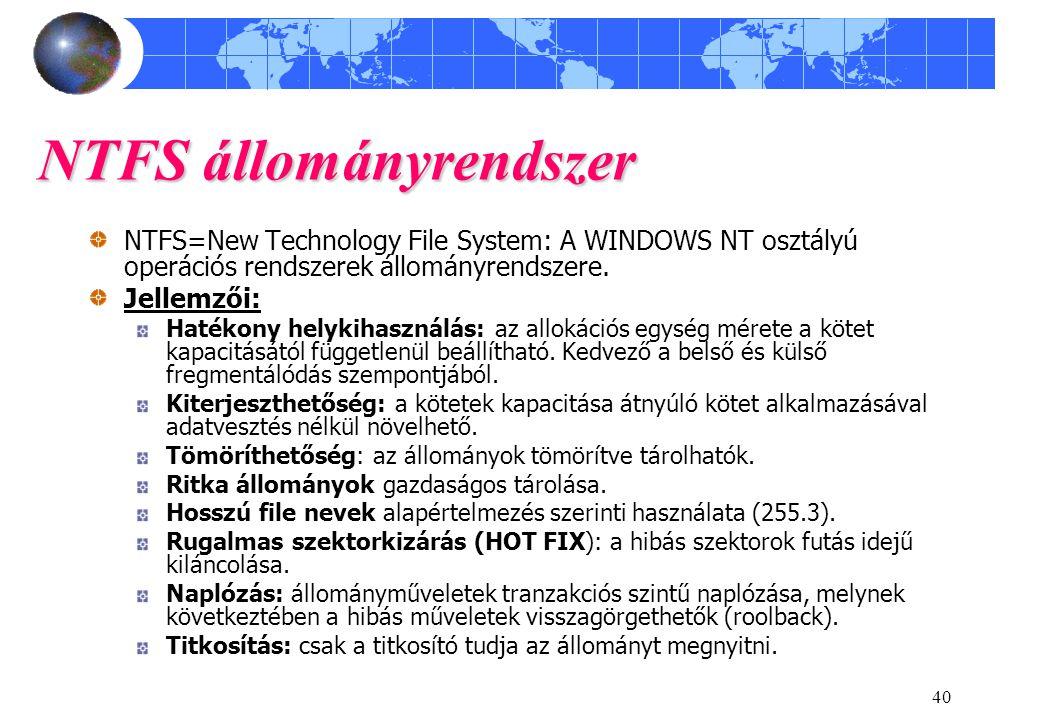 40 NTFS állományrendszer NTFS=New Technology File System: A WINDOWS NT osztályú operációs rendszerek állományrendszere. Jellemzői: Hatékony helykihasz