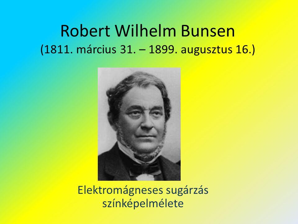 Robert Wilhelm Bunsen (1811. március 31. – 1899. augusztus 16.) Elektromágneses sugárzás színképelmélete