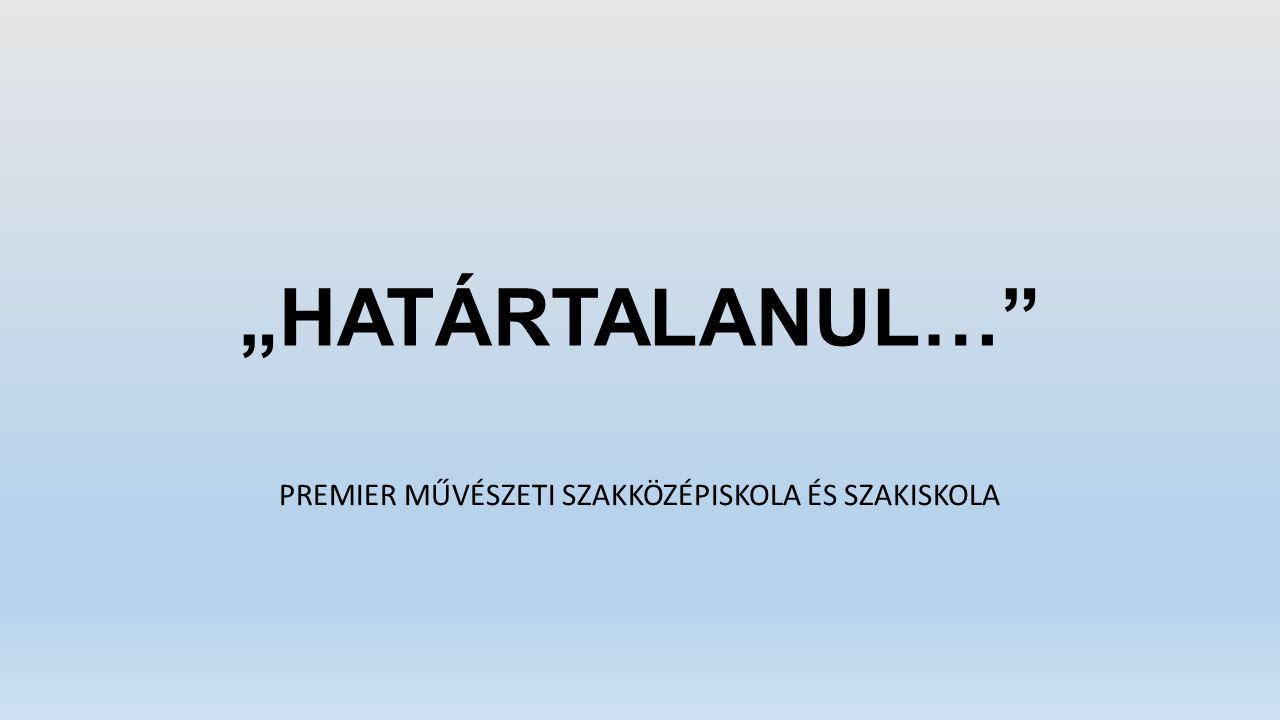 """""""HATÁRTALANUL…"""" PREMIER MŰVÉSZETI SZAKKÖZÉPISKOLA ÉS SZAKISKOLA"""