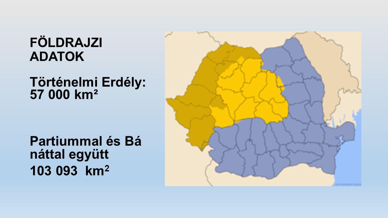 FÖLDRAJZI ADATOK Történelmi Erdély: 57 000 km² Partiummal és Bá náttal együtt 103 093 km 2