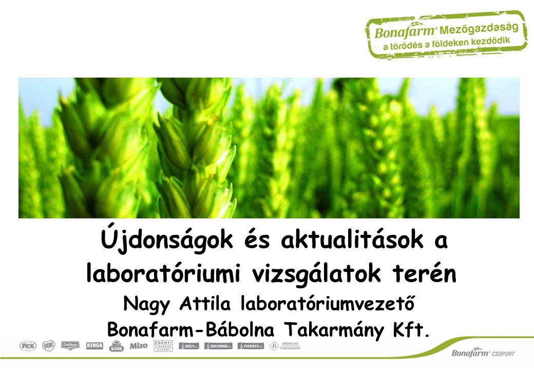 Újdonságok és aktualitások a laboratóriumi vizsgálatok terén Nagy Attila laboratóriumvezető Bonafarm-Bábolna Takarmány Kft.