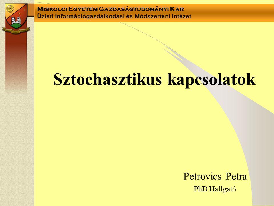 Miskolci Egyetem Gazdaságtudományi Kar Üzleti Információgazdálkodási és Módszertani Intézet Petrovics Petra PhD Hallgató Sztochasztikus kapcsolatok