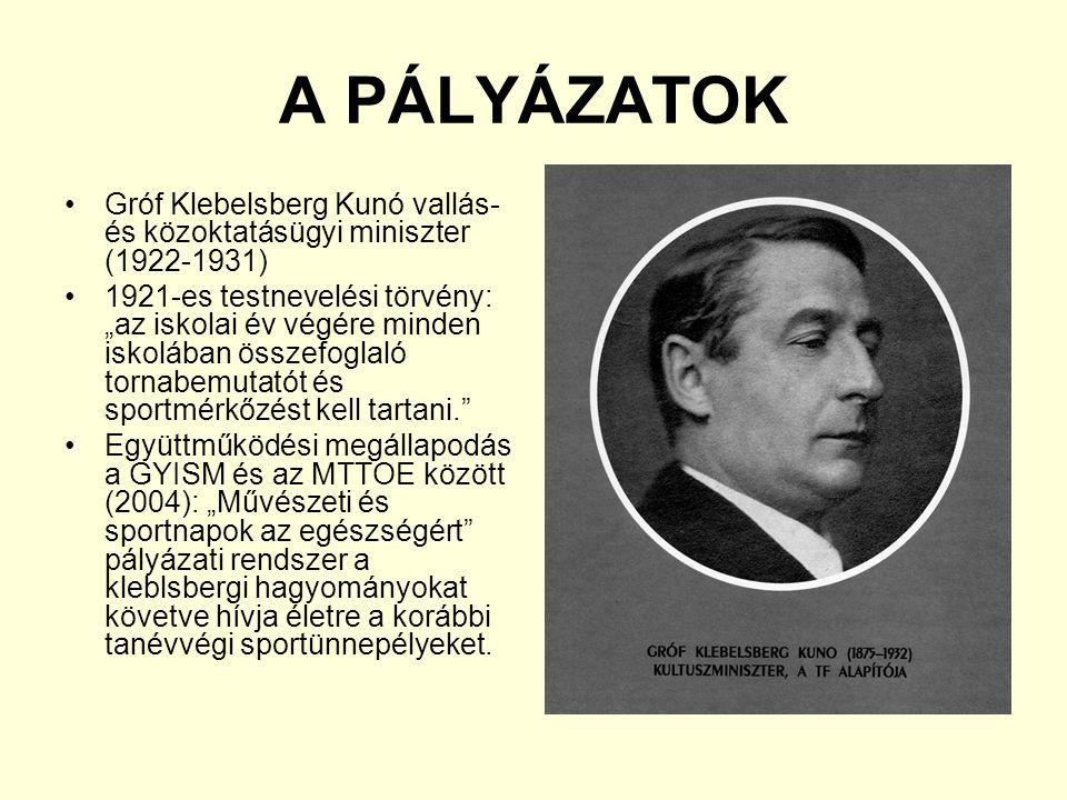 """A PÁLYÁZATOK Gróf Klebelsberg Kunó vallás- és közoktatásügyi miniszter (1922-1931) 1921-es testnevelési törvény: """"az iskolai év végére minden iskolában összefoglaló tornabemutatót és sportmérkőzést kell tartani. Együttműködési megállapodás a GYISM és az MTTOE között (2004): """"Művészeti és sportnapok az egészségért pályázati rendszer a kleblsbergi hagyományokat követve hívja életre a korábbi tanévvégi sportünnepélyeket."""