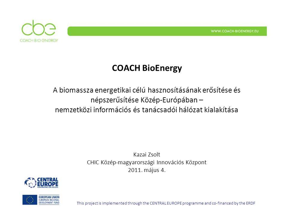 COACH BioEnergy A biomassza energetikai célú hasznosításának erősítése és népszerűsítése Közép-Európában – nemzetközi információs és tanácsadói hálózat kialakítása Kazai Zsolt CHIC Közép-magyarországi Innovációs Központ 2011.