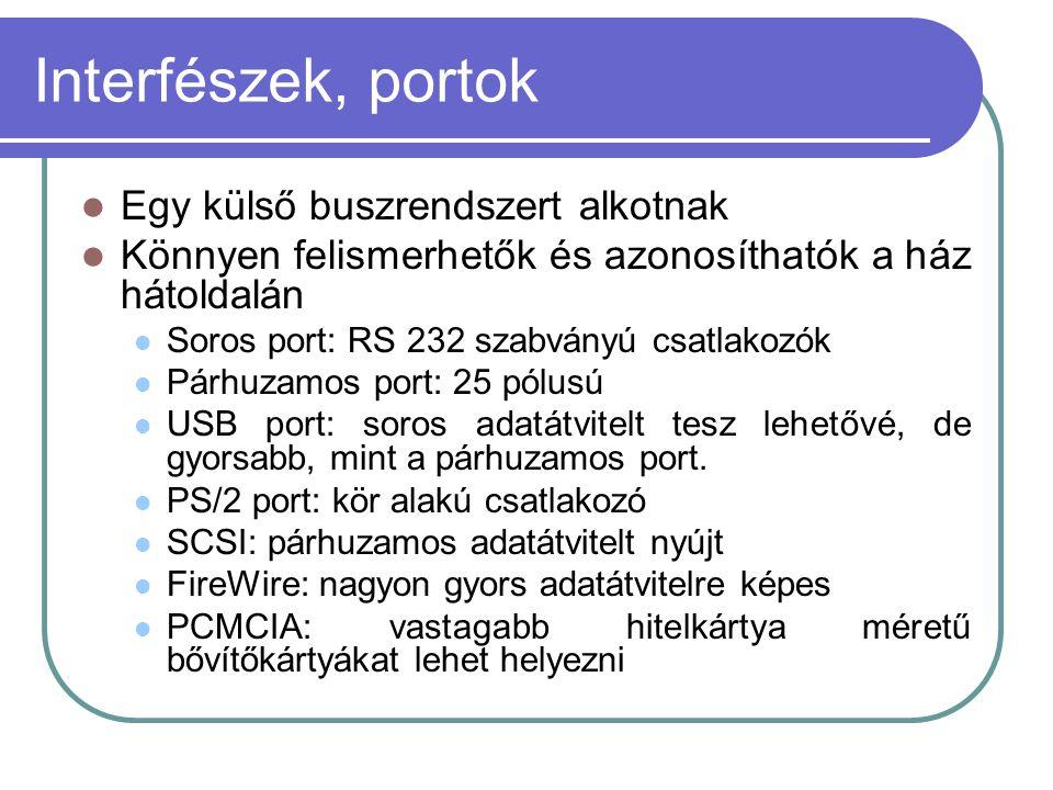 Interfészek, portok Egy külső buszrendszert alkotnak Könnyen felismerhetők és azonosíthatók a ház hátoldalán Soros port: RS 232 szabványú csatlakozók Párhuzamos port: 25 pólusú USB port: soros adatátvitelt tesz lehetővé, de gyorsabb, mint a párhuzamos port.