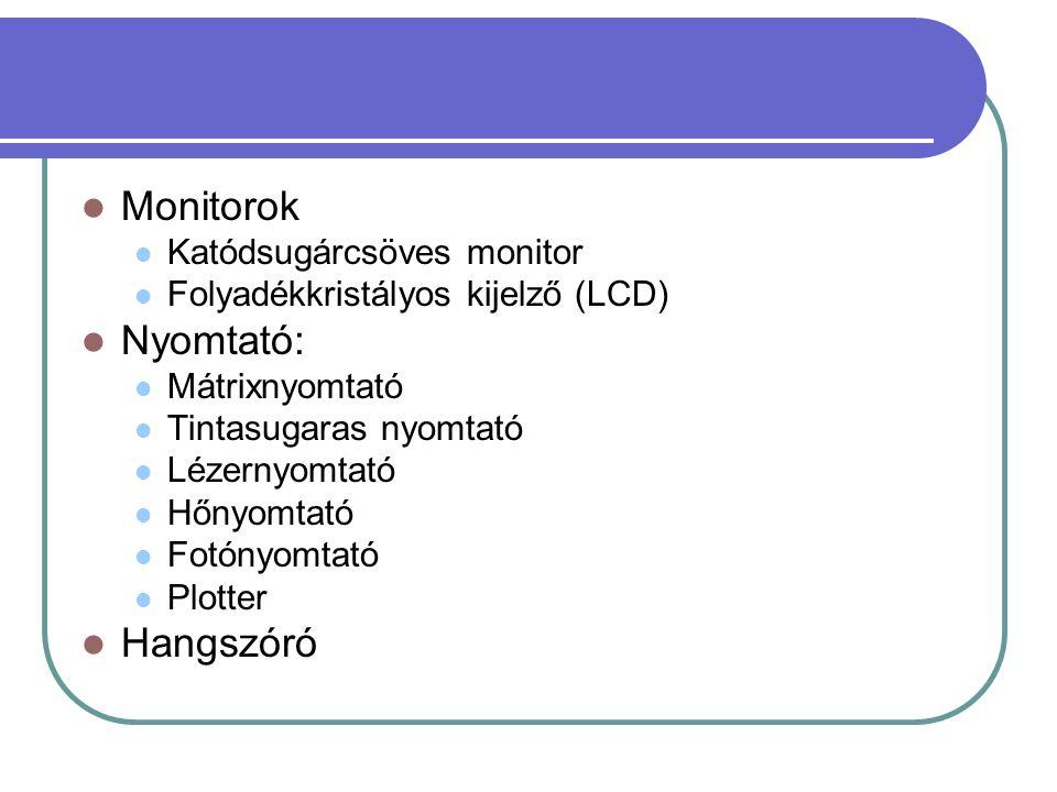 Monitorok Katódsugárcsöves monitor Folyadékkristályos kijelző (LCD) Nyomtató: Mátrixnyomtató Tintasugaras nyomtató Lézernyomtató Hőnyomtató Fotónyomtató Plotter Hangszóró