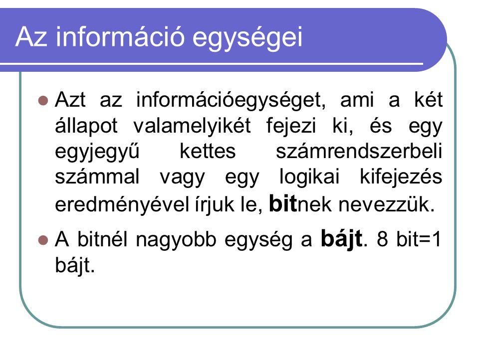 Az információ egységei Azt az információegységet, ami a két állapot valamelyikét fejezi ki, és egy egyjegyű kettes számrendszerbeli számmal vagy egy logikai kifejezés eredményével írjuk le, bit nek nevezzük.