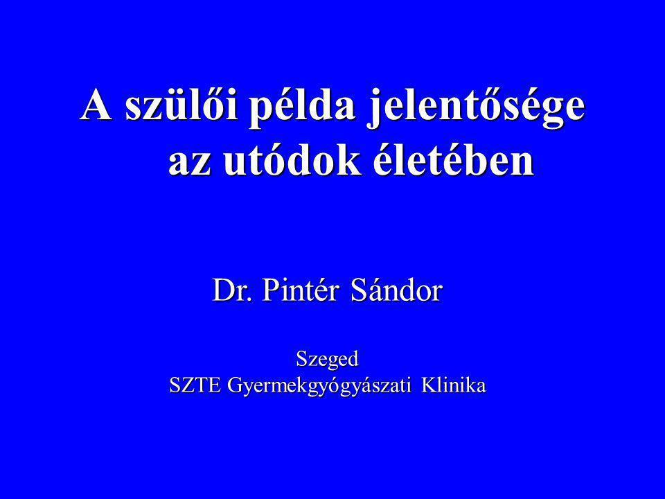 A szülői példa jelentősége az utódok életében Dr. Pintér Sándor Szeged SZTE Gyermekgyógyászati Klinika
