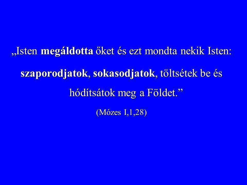 """""""Isten megáldotta őket és ezt mondta nekik Isten: szaporodjatok, sokasodjatok, töltsétek be és hódítsátok meg a Földet."""" (Mózes I,1,28)"""