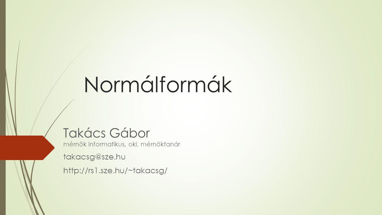 Normálformák Takács Gábor mérnök informatikus, okl. mérnöktanár takacsg@sze.hu http://rs1.sze.hu/~takacsg/