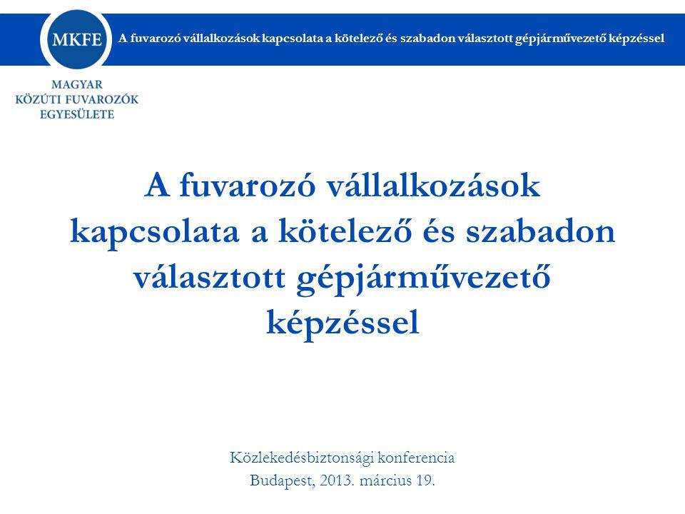 A fuvarozó vállalkozások kapcsolata a kötelező és szabadon választott gépjárművezető képzéssel Közlekedésbiztonsági konferencia Budapest, 2013.