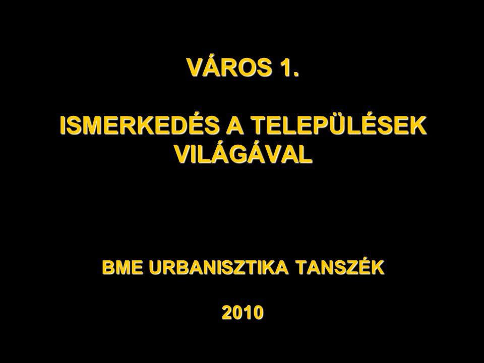 VÁROS 1. ISMERKEDÉS A TELEPÜLÉSEK VILÁGÁVAL BME URBANISZTIKA TANSZÉK 2010