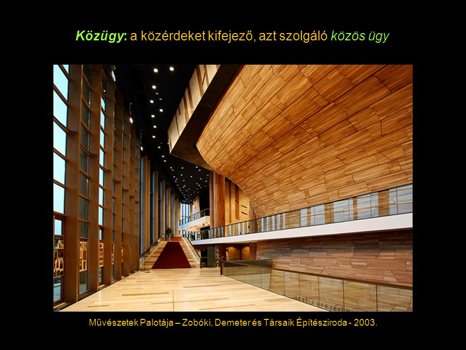 Közügy: a közérdeket kifejező, azt szolgáló közös ügy Művészetek Palotája – Zobóki, Demeter és Társaik Építésziroda - 2003.